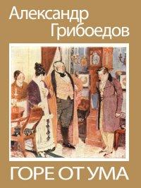 Александр Грибоедов – Горе от ума